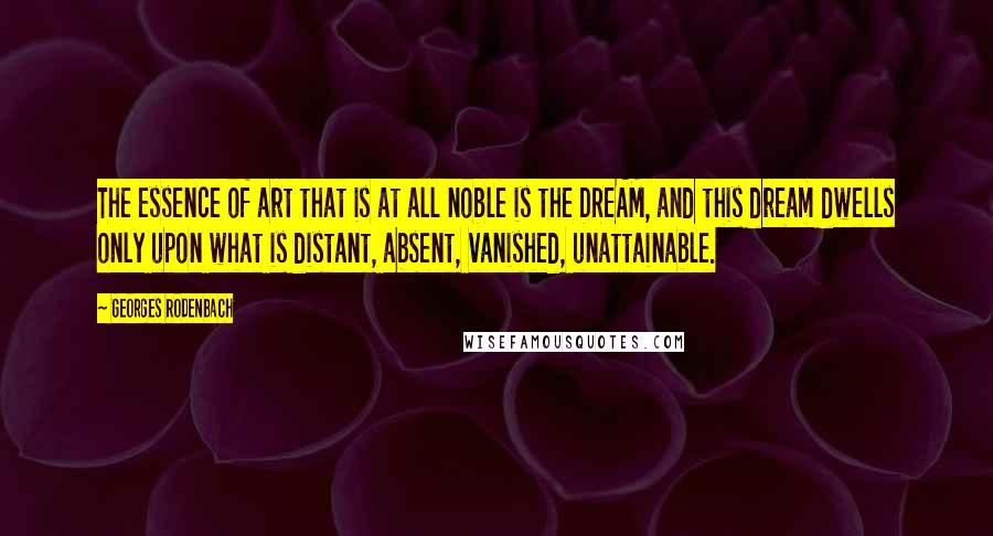 Georges Rodenbach quotes: The essence of art that is at all noble is the DREAM, and this dream dwells only upon what is distant, absent, vanished, unattainable.