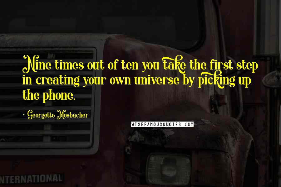Georgette Mosbacher quotes: Nine times out of ten you take the first step in creating your own universe by picking up the phone.