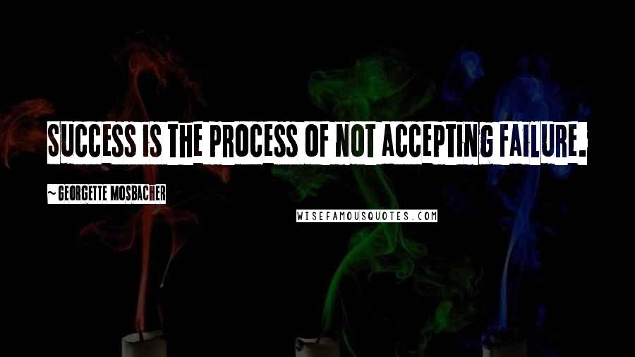 Georgette Mosbacher quotes: Success is the process of not accepting failure.