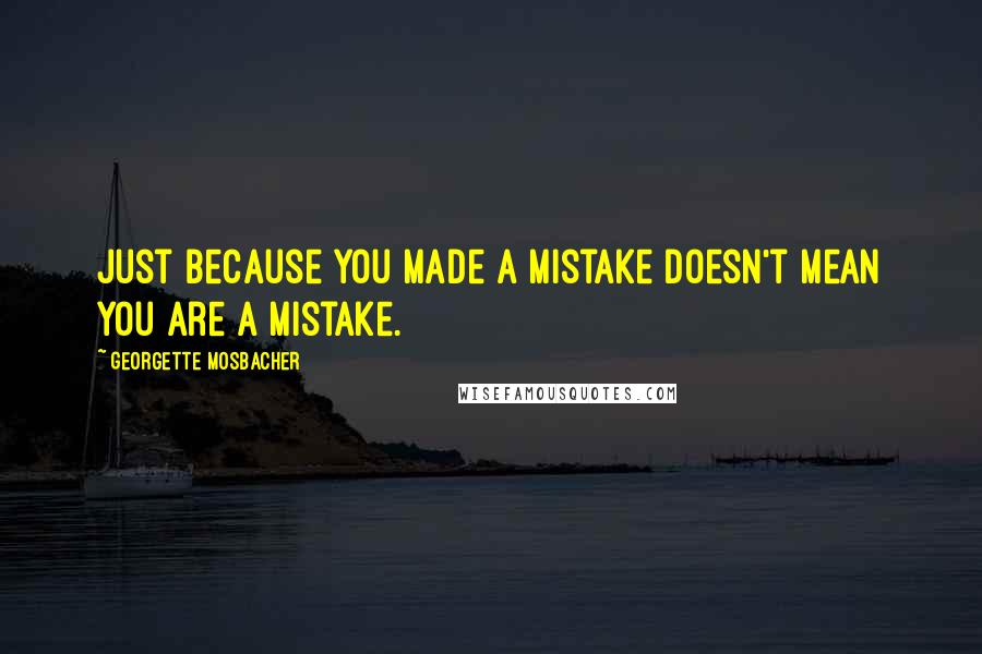 Georgette Mosbacher quotes: Just because you made a mistake doesn't mean you are a mistake.