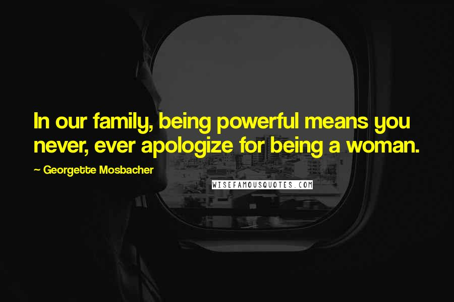Georgette Mosbacher quotes: In our family, being powerful means you never, ever apologize for being a woman.
