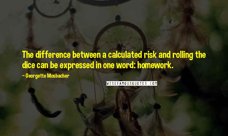 Georgette Mosbacher quotes: The difference between a calculated risk and rolling the dice can be expressed in one word: homework.