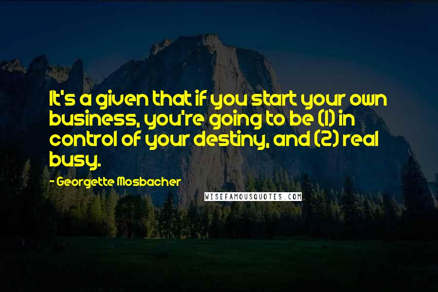 Georgette Mosbacher quotes: It's a given that if you start your own business, you're going to be (1) in control of your destiny, and (2) real busy.