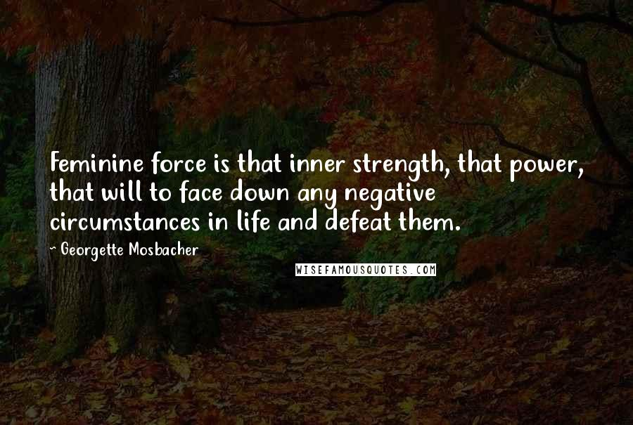 Georgette Mosbacher quotes: Feminine force is that inner strength, that power, that will to face down any negative circumstances in life and defeat them.