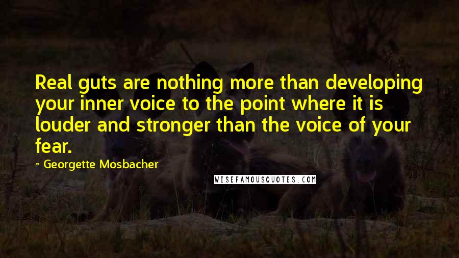 Georgette Mosbacher quotes: Real guts are nothing more than developing your inner voice to the point where it is louder and stronger than the voice of your fear.
