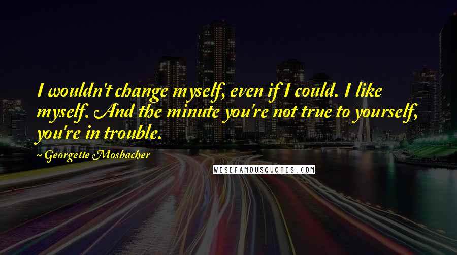 Georgette Mosbacher quotes: I wouldn't change myself, even if I could. I like myself. And the minute you're not true to yourself, you're in trouble.