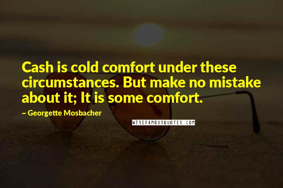 Georgette Mosbacher quotes: Cash is cold comfort under these circumstances. But make no mistake about it; It is some comfort.