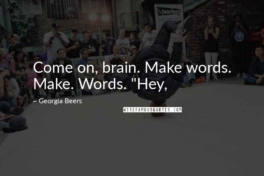 "Georgia Beers quotes: Come on, brain. Make words. Make. Words. ""Hey,"