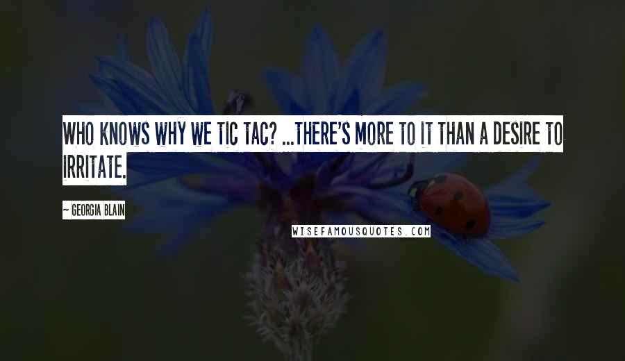 Georgia Blain quotes: Who knows why we tic tac? ...there's more to it than a desire to irritate.