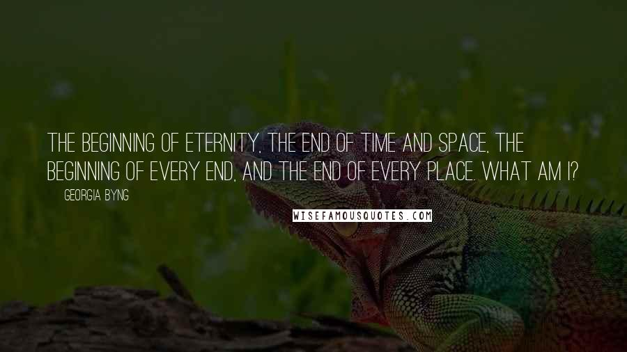 Georgia Byng quotes: The beginning of Eternity, The end of time and space, The beginning of every end, And the end of every place. What am I?