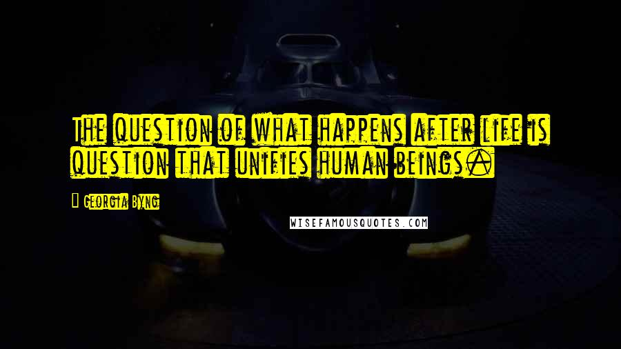 Georgia Byng quotes: The question of what happens after life is question that unifies human beings.