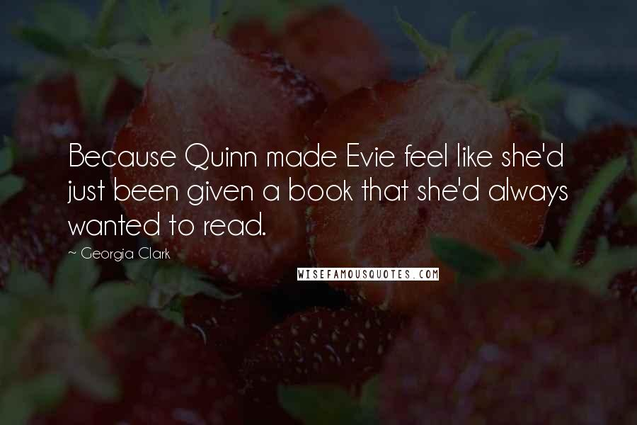 Georgia Clark quotes: Because Quinn made Evie feel like she'd just been given a book that she'd always wanted to read.