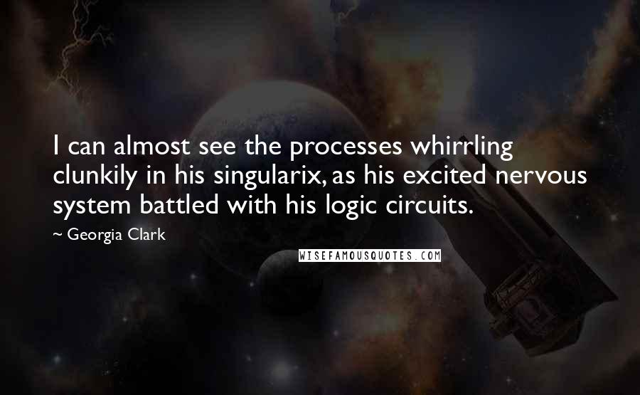 Georgia Clark quotes: I can almost see the processes whirrling clunkily in his singularix, as his excited nervous system battled with his logic circuits.