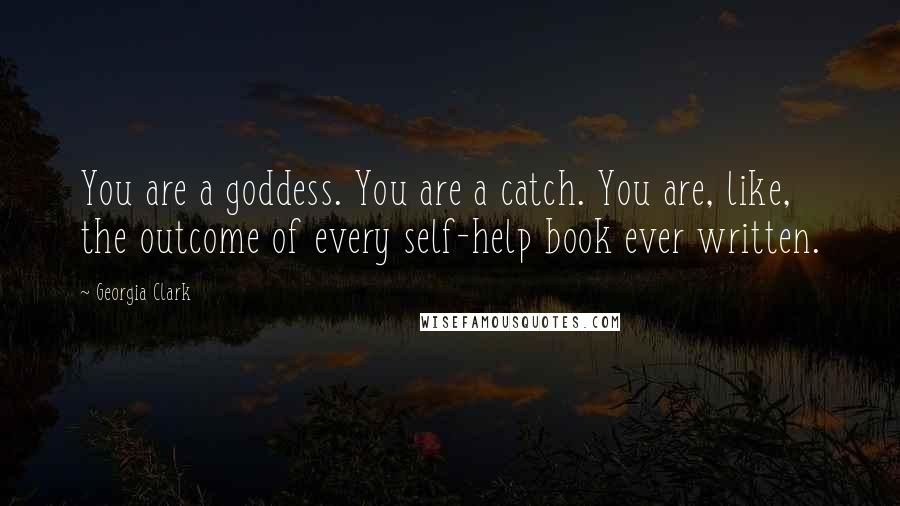 Georgia Clark quotes: You are a goddess. You are a catch. You are, like, the outcome of every self-help book ever written.