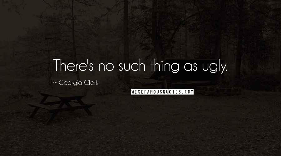 Georgia Clark quotes: There's no such thing as ugly.