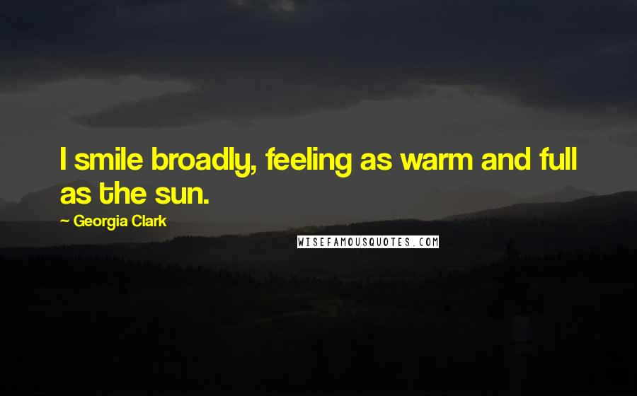 Georgia Clark quotes: I smile broadly, feeling as warm and full as the sun.