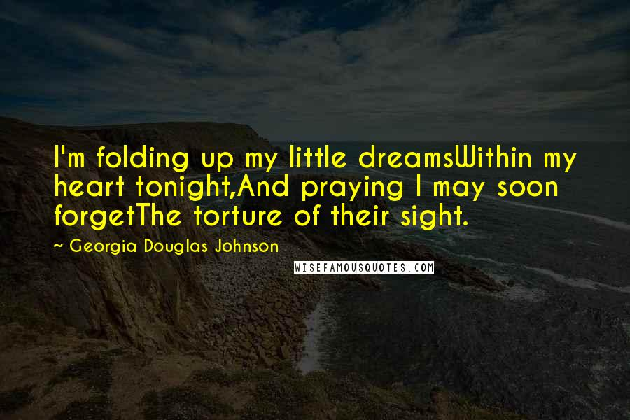 Georgia Douglas Johnson quotes: I'm folding up my little dreamsWithin my heart tonight,And praying I may soon forgetThe torture of their sight.
