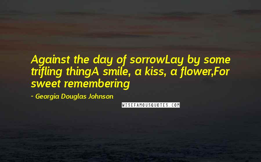 Georgia Douglas Johnson quotes: Against the day of sorrowLay by some trifling thingA smile, a kiss, a flower,For sweet remembering