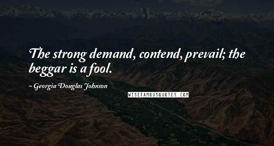 Georgia Douglas Johnson quotes: The strong demand, contend, prevail; the beggar is a fool.