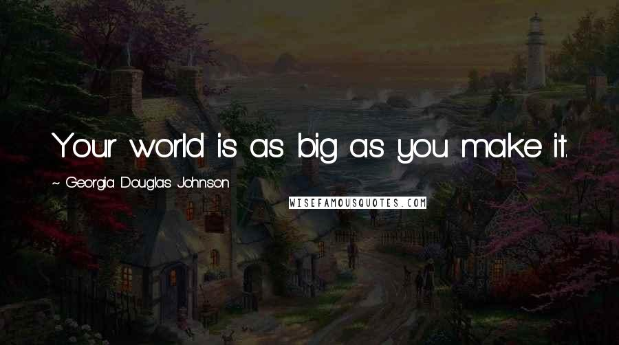 Georgia Douglas Johnson quotes: Your world is as big as you make it.