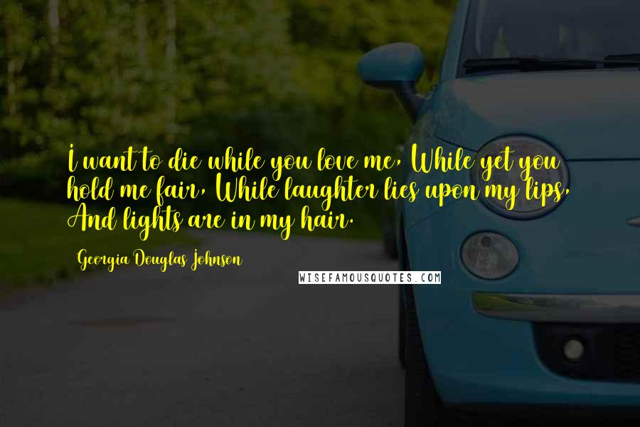 Georgia Douglas Johnson quotes: I want to die while you love me, While yet you hold me fair, While laughter lies upon my lips, And lights are in my hair.