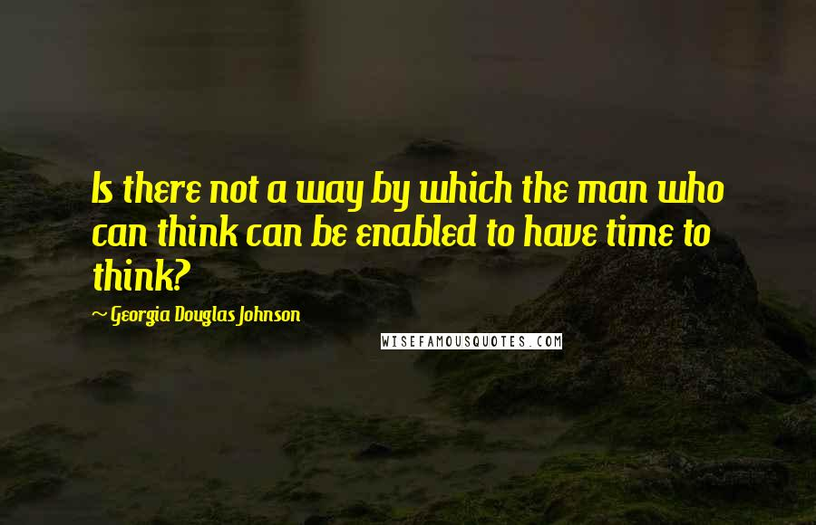 Georgia Douglas Johnson quotes: Is there not a way by which the man who can think can be enabled to have time to think?