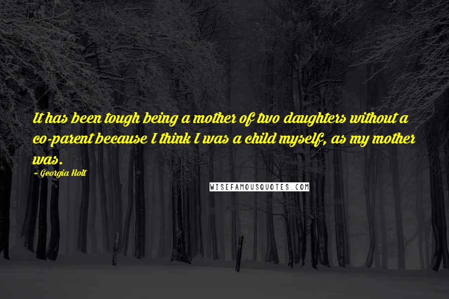 Georgia Holt quotes: It has been tough being a mother of two daughters without a co-parent because I think I was a child myself, as my mother was.