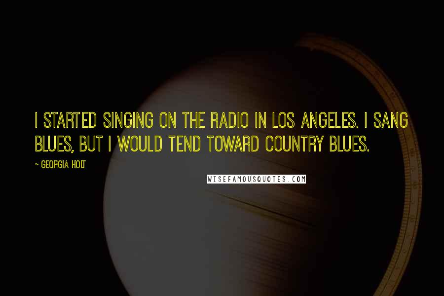 Georgia Holt quotes: I started singing on the radio in Los Angeles. I sang blues, but I would tend toward country blues.