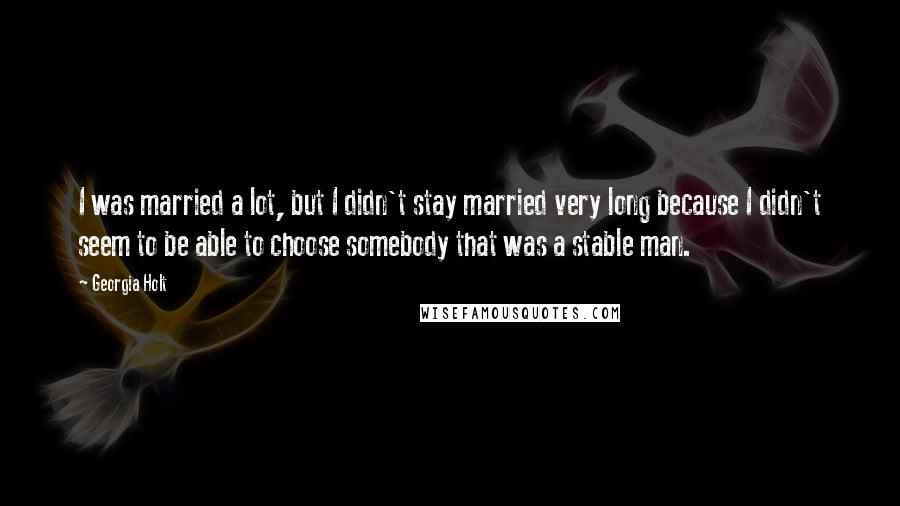 Georgia Holt quotes: I was married a lot, but I didn't stay married very long because I didn't seem to be able to choose somebody that was a stable man.