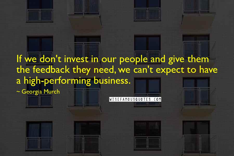 Georgia Murch quotes: If we don't invest in our people and give them the feedback they need, we can't expect to have a high-performing business.