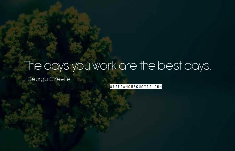 Georgia O'Keeffe quotes: The days you work are the best days.