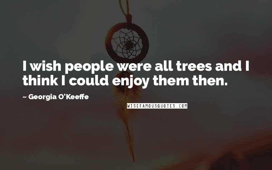 Georgia O'Keeffe quotes: I wish people were all trees and I think I could enjoy them then.