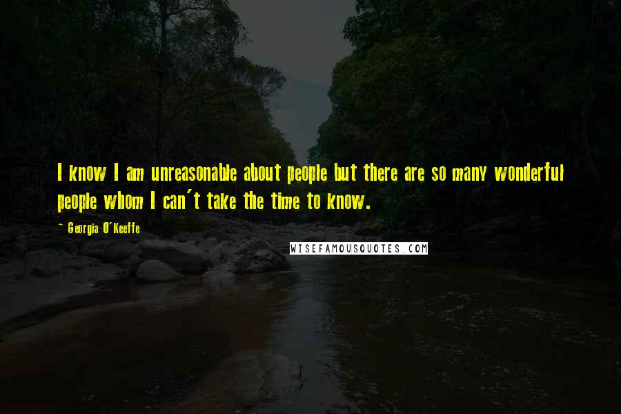 Georgia O'Keeffe quotes: I know I am unreasonable about people but there are so many wonderful people whom I can't take the time to know.