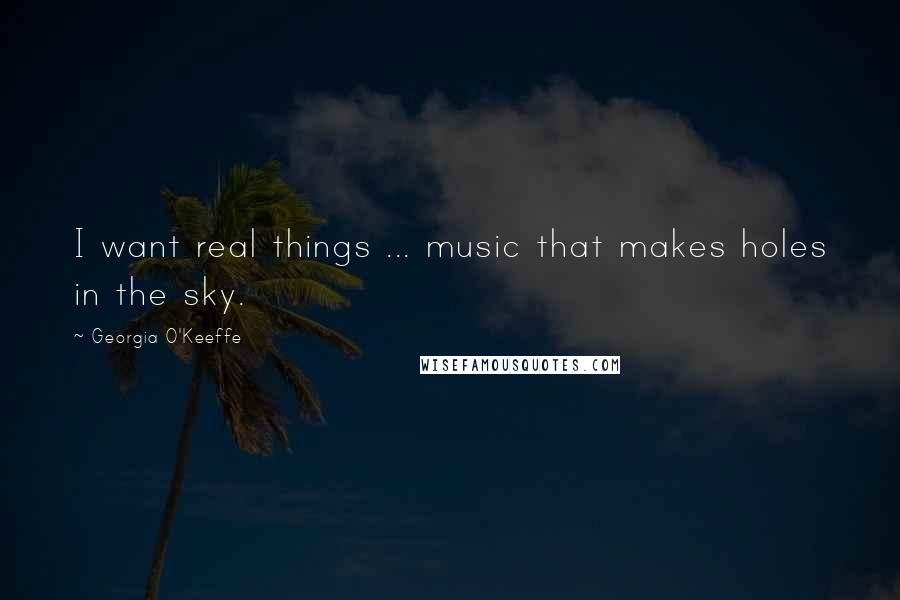 Georgia O'Keeffe quotes: I want real things ... music that makes holes in the sky.