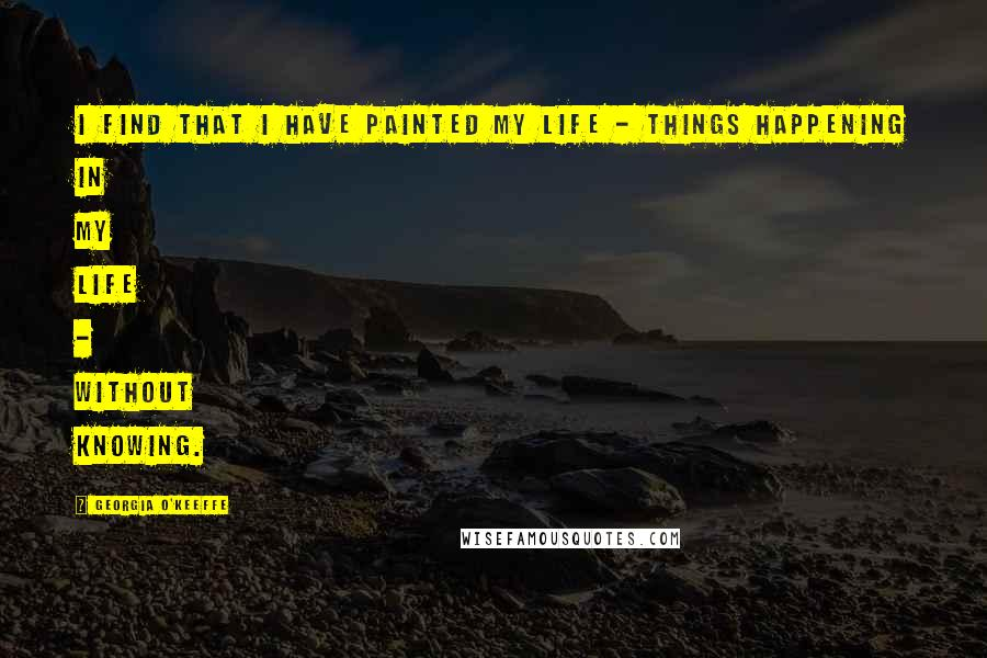 Georgia O'Keeffe quotes: I find that I have painted my life - things happening in my life - without knowing.