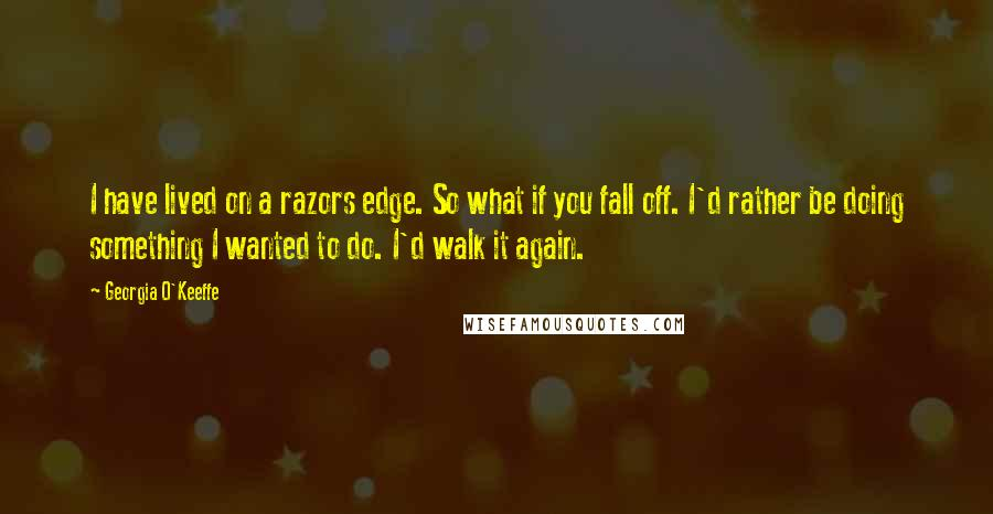 Georgia O'Keeffe quotes: I have lived on a razors edge. So what if you fall off. I'd rather be doing something I wanted to do. I'd walk it again.