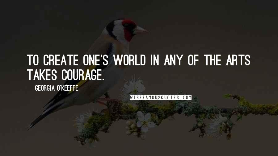 Georgia O'Keeffe quotes: To create one's world in any of the arts takes courage.