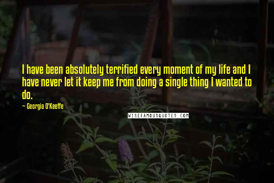 Georgia O'Keeffe quotes: I have been absolutely terrified every moment of my life and I have never let it keep me from doing a single thing I wanted to do.