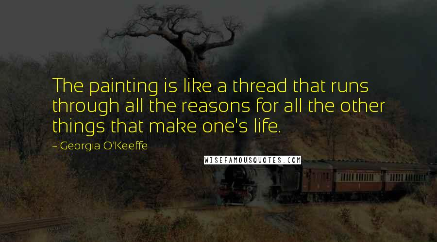 Georgia O'Keeffe quotes: The painting is like a thread that runs through all the reasons for all the other things that make one's life.