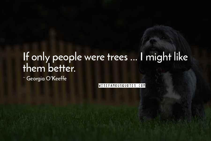 Georgia O'Keeffe quotes: If only people were trees ... I might like them better.