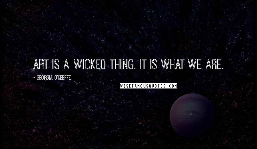 Georgia O'Keeffe quotes: Art is a wicked thing. It is what we are.