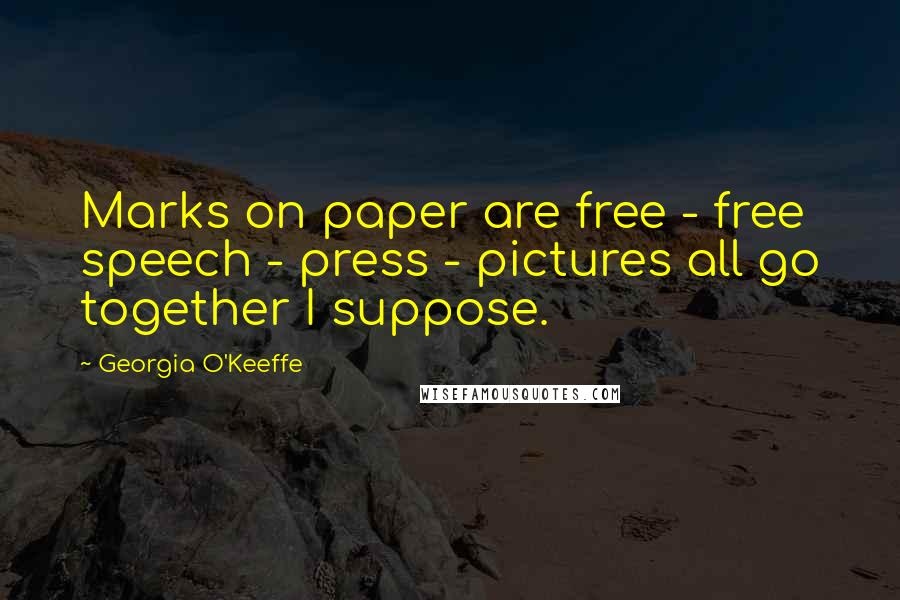 Georgia O'Keeffe quotes: Marks on paper are free - free speech - press - pictures all go together I suppose.