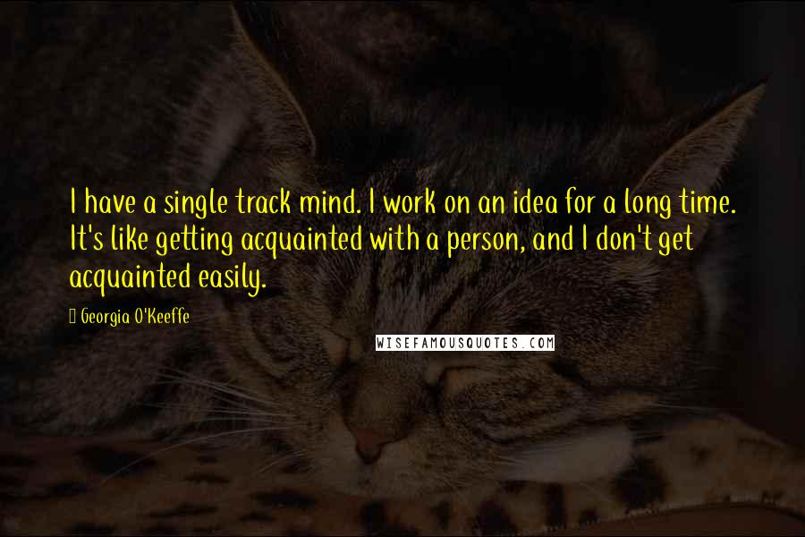 Georgia O'Keeffe quotes: I have a single track mind. I work on an idea for a long time. It's like getting acquainted with a person, and I don't get acquainted easily.
