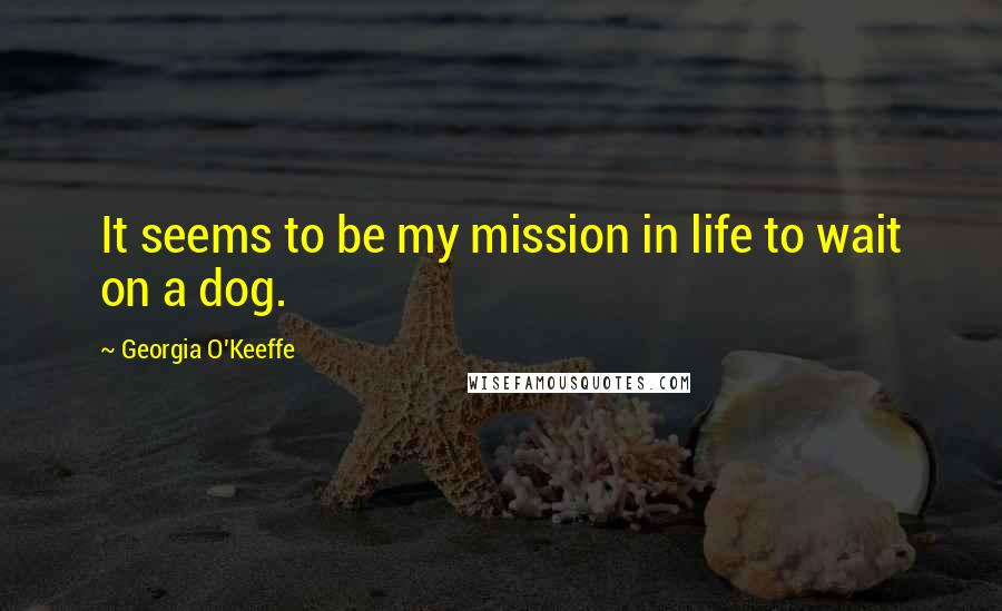 Georgia O'Keeffe quotes: It seems to be my mission in life to wait on a dog.