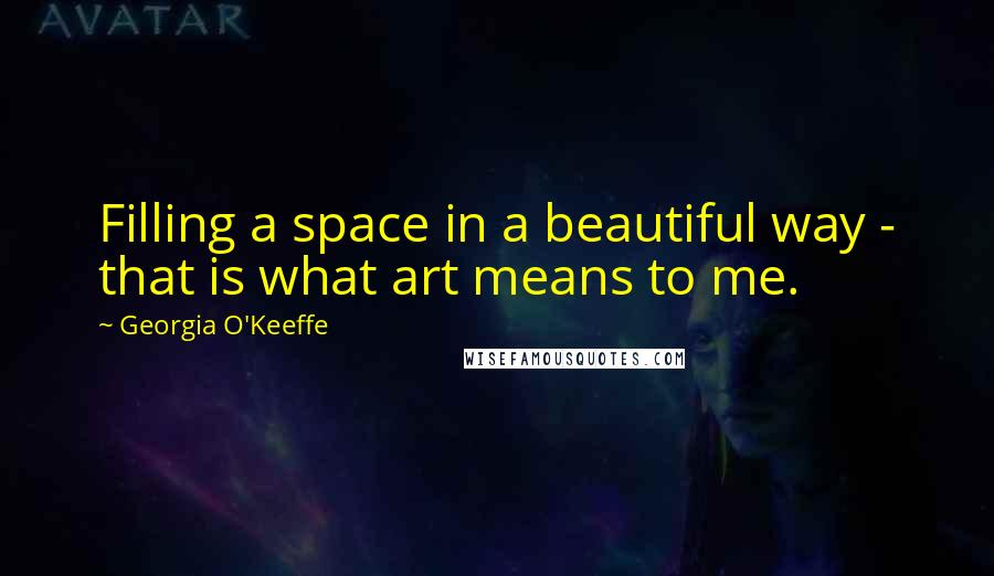 Georgia O'Keeffe quotes: Filling a space in a beautiful way - that is what art means to me.