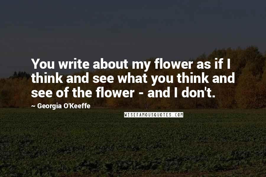 Georgia O'Keeffe quotes: You write about my flower as if I think and see what you think and see of the flower - and I don't.