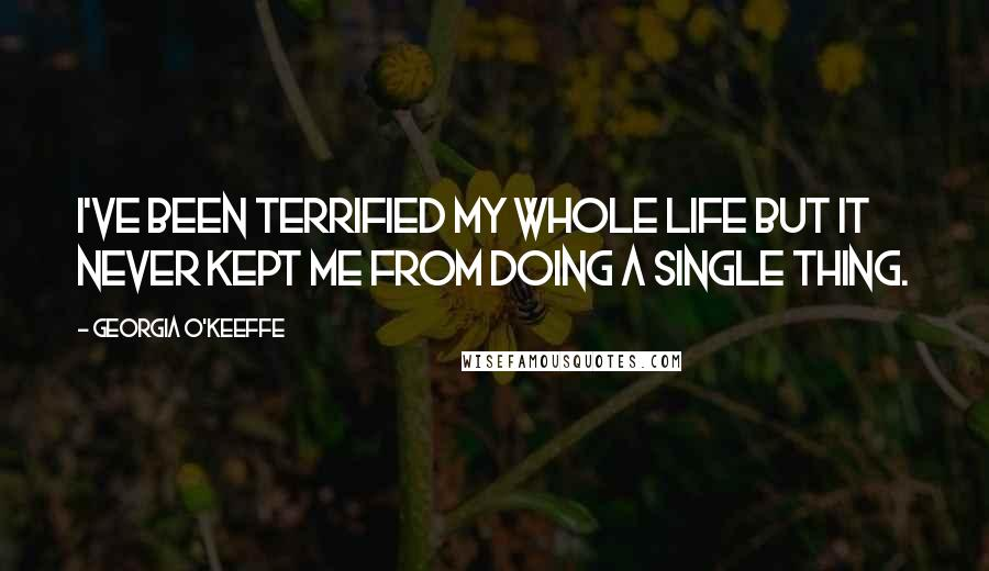 Georgia O'Keeffe quotes: I've been terrified my whole life but it never kept me from doing a single thing.