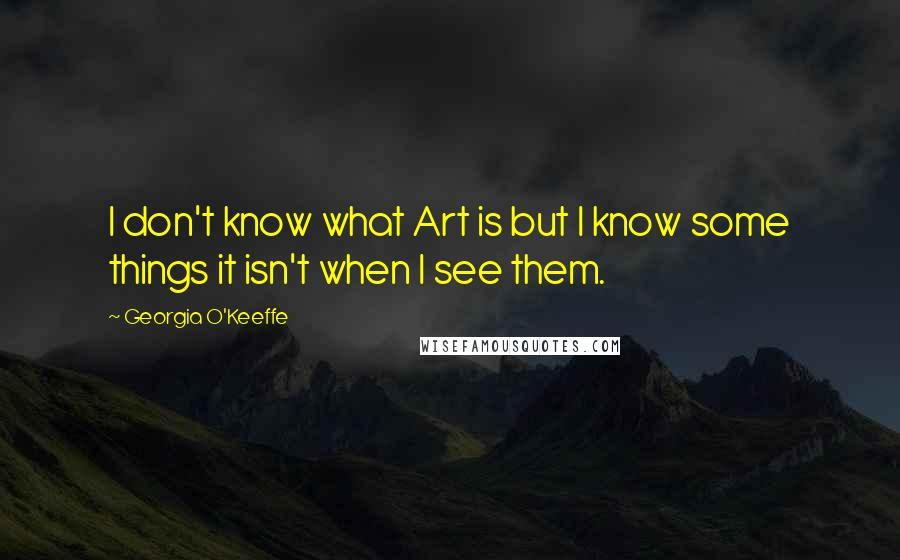 Georgia O'Keeffe quotes: I don't know what Art is but I know some things it isn't when I see them.