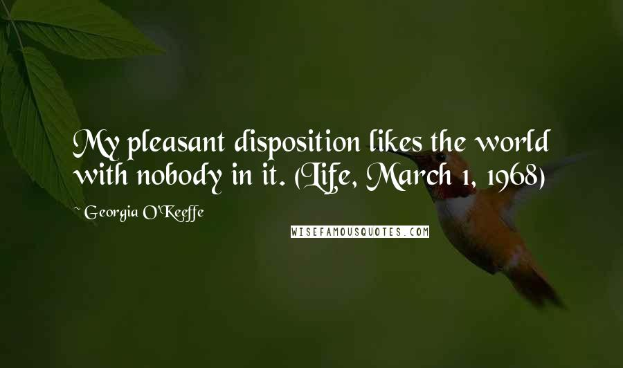 Georgia O'Keeffe quotes: My pleasant disposition likes the world with nobody in it. (Life, March 1, 1968)