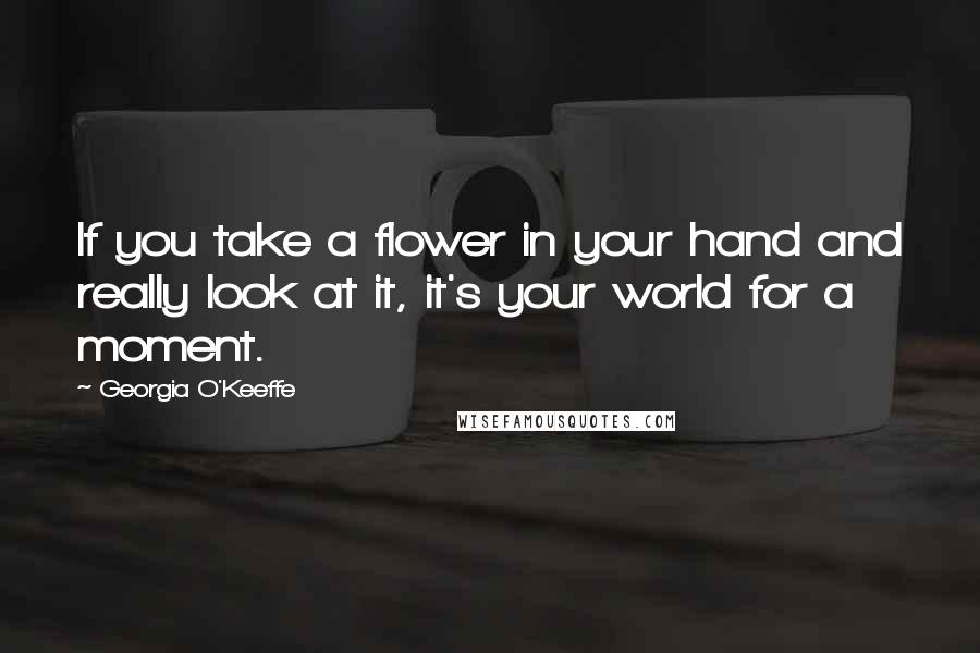 Georgia O'Keeffe quotes: If you take a flower in your hand and really look at it, it's your world for a moment.